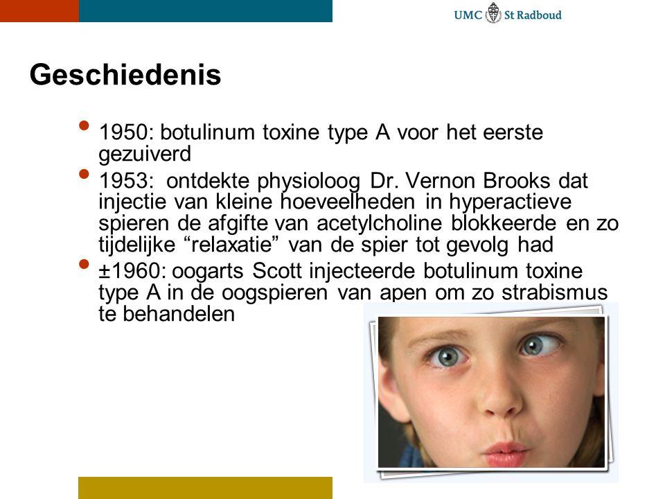 Geschiedenis 1950: botulinum toxine type A voor het eerste gezuiverd 1953: ontdekte physioloog Dr. Vernon Brooks dat injectie van kleine hoeveelheden