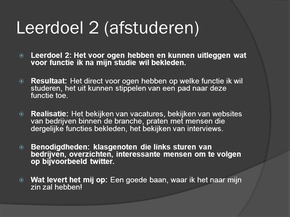 Leerdoel 2 (afstuderen)  Leerdoel 2: Het voor ogen hebben en kunnen uitleggen wat voor functie ik na mijn studie wil bekleden.