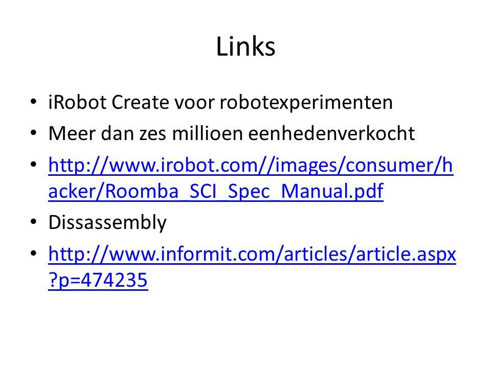 Links iRobot Create voor robotexperimenten Meer dan zes millioen eenhedenverkocht http://www.irobot.com//images/consumer/h acker/Roomba_SCI_Spec_Manual.pdf http://www.irobot.com//images/consumer/h acker/Roomba_SCI_Spec_Manual.pdf Dissassembly http://www.informit.com/articles/article.aspx ?p=474235 http://www.informit.com/articles/article.aspx ?p=474235