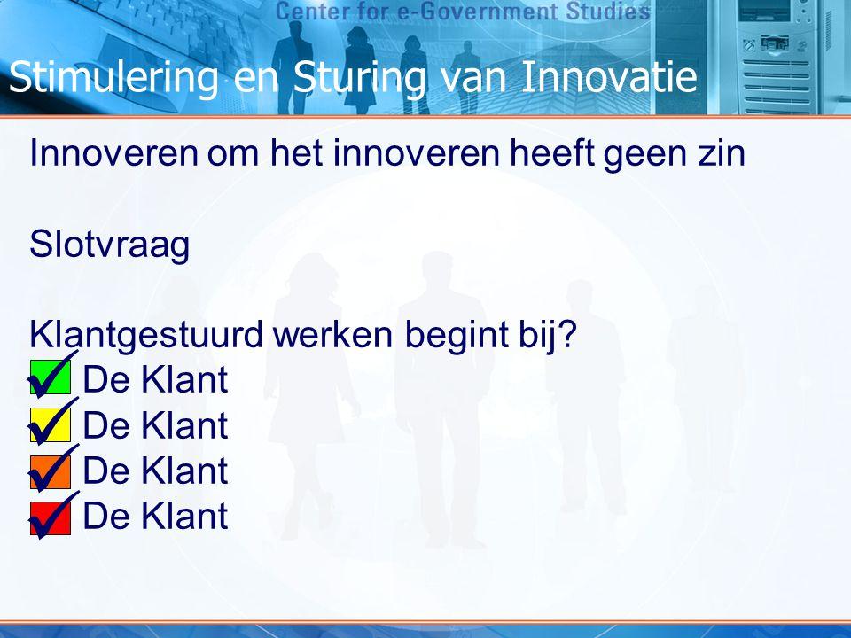 Stimulering en Sturing van Innovatie Innoveren om het innoveren heeft geen zin Slotvraag Klantgestuurd werken begint bij? De Klant