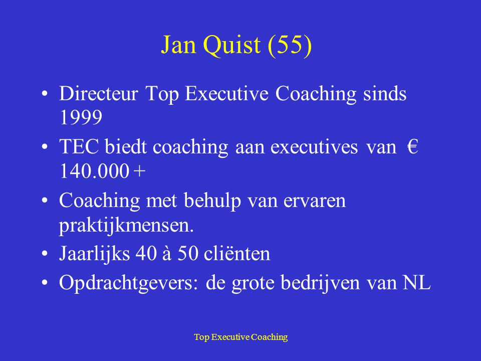 Jan Quist (55) Directeur Top Executive Coaching sinds 1999 TEC biedt coaching aan executives van € 140.000 + Coaching met behulp van ervaren praktijkm