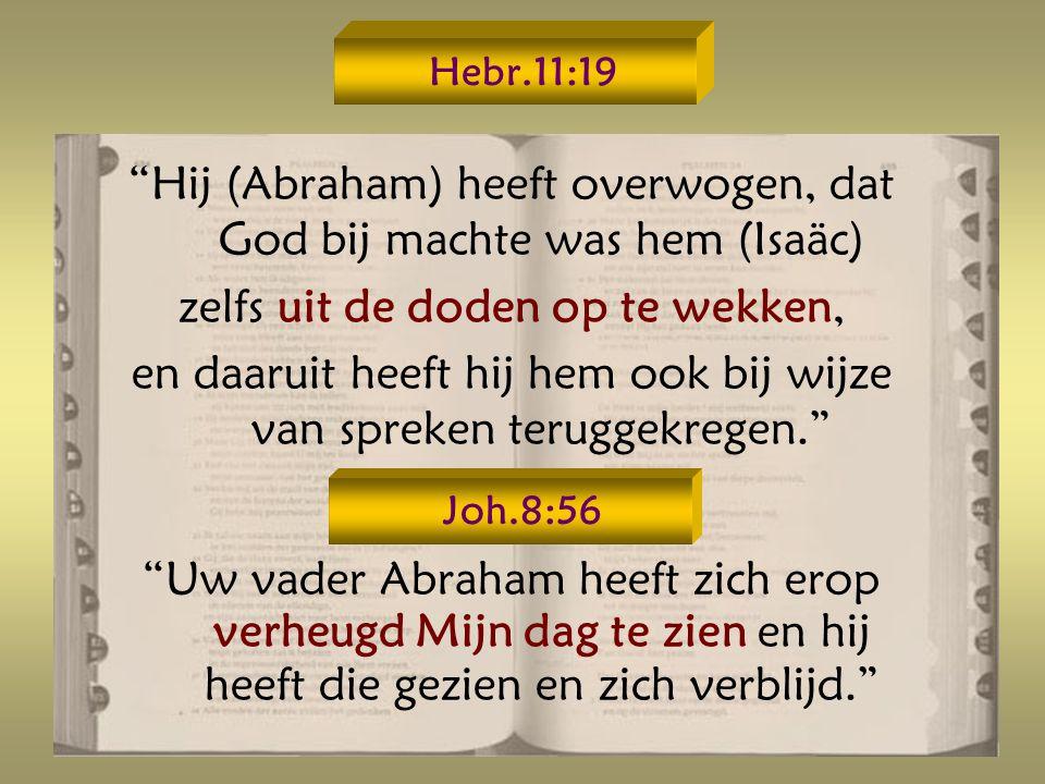 Hebr.11:19 Hij (Abraham) heeft overwogen, dat God bij machte was hem (Isaäc) zelfs uit de doden op te wekken, en daaruit heeft hij hem ook bij wijze van spreken teruggekregen. Uw vader Abraham heeft zich erop verheugd Mijn dag te zien en hij heeft die gezien en zich verblijd. Joh.8:56