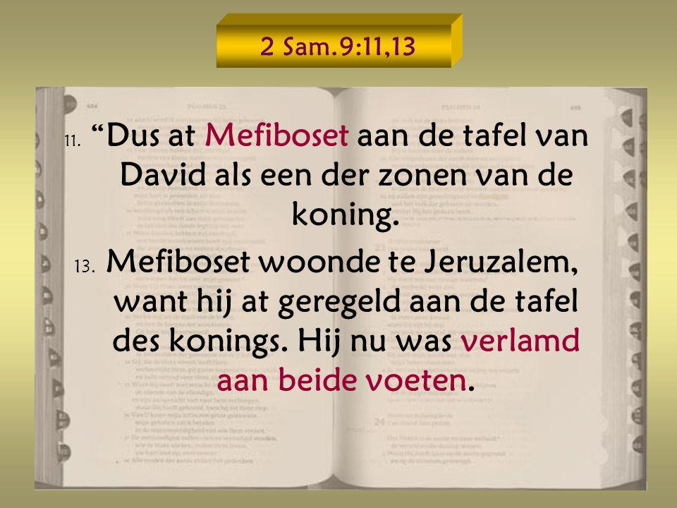 2 Sam.9:11,13 11. Dus at Mefiboset aan de tafel van David als een der zonen van de koning.