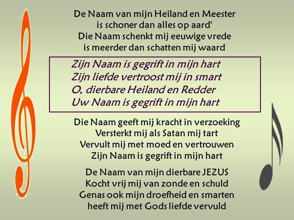 De Naam van mijn Heiland en Meester is schoner dan alles op aard Die Naam schenkt mij eeuwige vrede is meerder dan schatten mij waard Zijn Naam is gegrift in mijn hart Zijn liefde vertroost mij in smart O, dierbare Heiland en Redder Uw Naam is gegrift in mijn hart Die Naam geeft mij kracht in verzoeking Versterkt mij als Satan mij tart Vervult mij met moed en vertrouwen Zijn Naam is gegrift in mijn hart De Naam van mijn dierbare JEZUS Kocht vrij mij van zonde en schuld Genas ook mijn droefheid en smarten heeft mij met Gods liefde vervuld