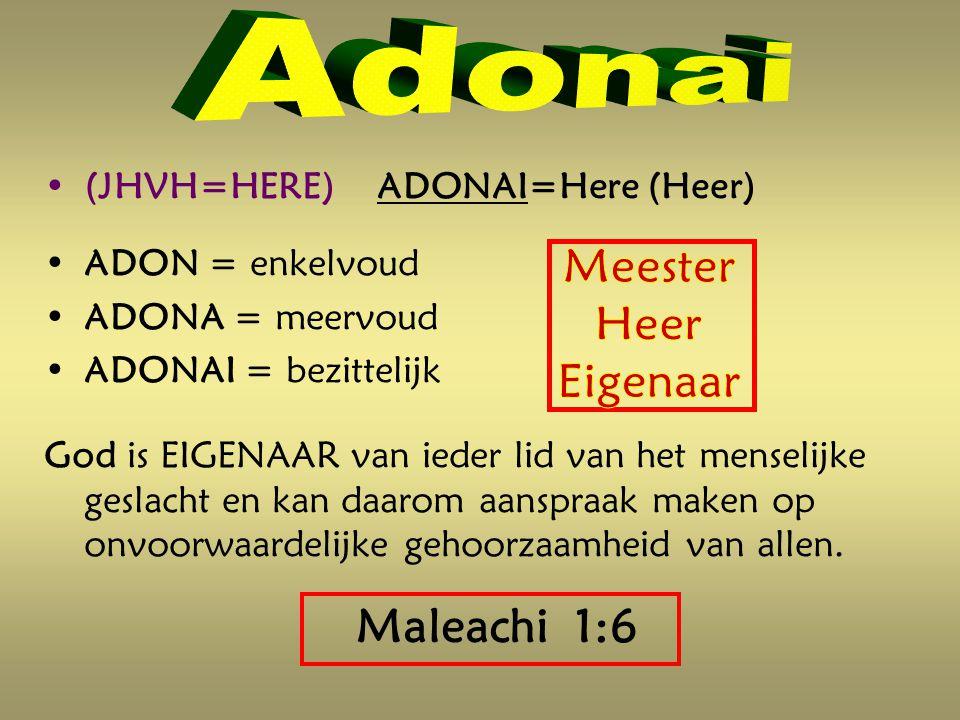 (JHVH=HERE) ADONAI=Here (Heer) ADON = enkelvoud ADONA = meervoud ADONAI = bezittelijk God is EIGENAAR van ieder lid van het menselijke geslacht en kan daarom aanspraak maken op onvoorwaardelijke gehoorzaamheid van allen.