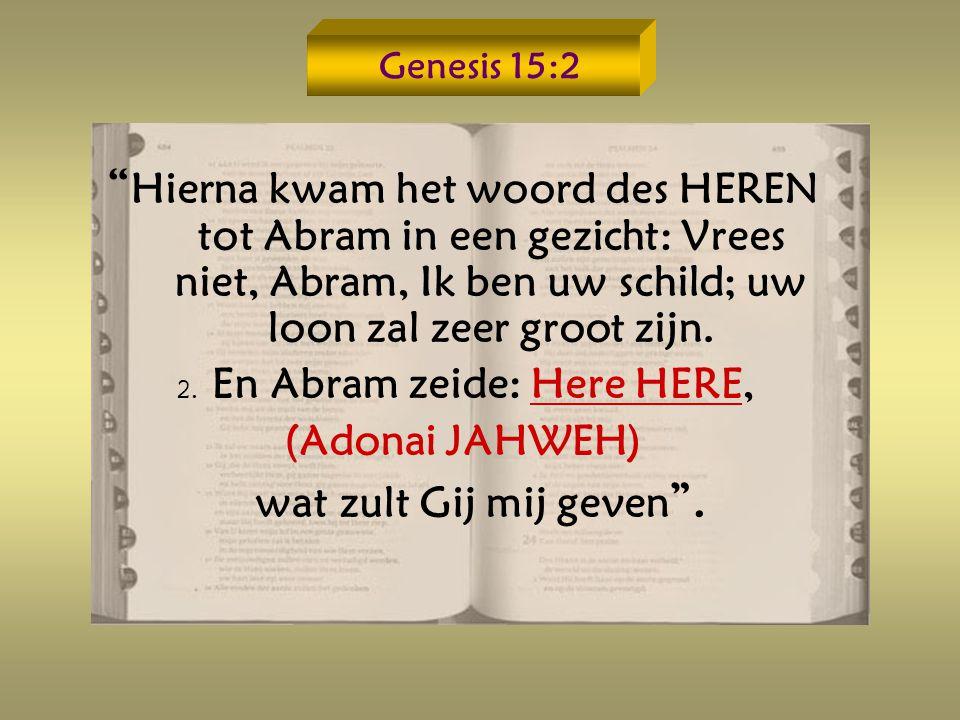 Genesis 15:2 Hierna kwam het woord des HEREN tot Abram in een gezicht: Vrees niet, Abram, Ik ben uw schild; uw loon zal zeer groot zijn.