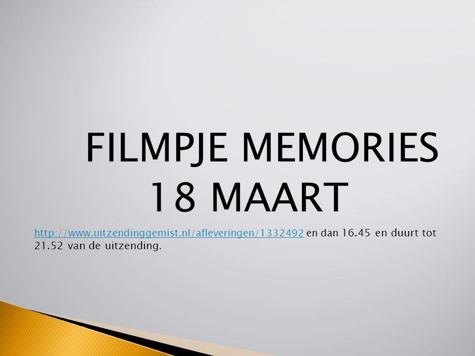 FILMPJE MEMORIES 18 MAART http://www.uitzendinggemist.nl/afleveringen/1332492http://www.uitzendinggemist.nl/afleveringen/1332492 en dan 16.45 en duurt tot 21.52 van de uitzending.