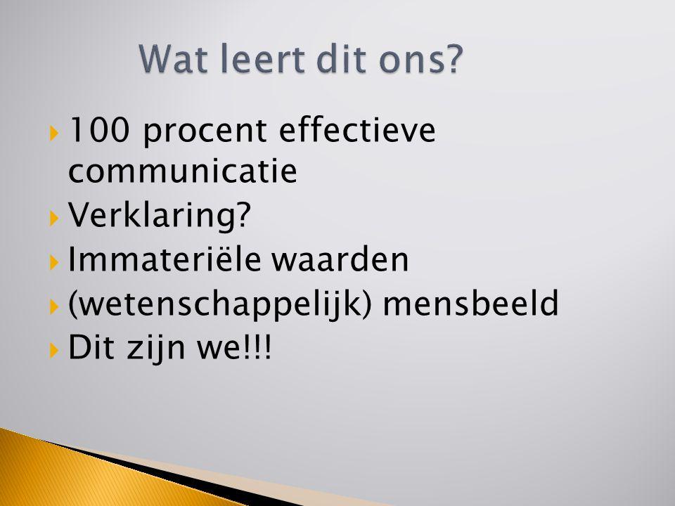  100 procent effectieve communicatie  Verklaring?  Immateriële waarden  (wetenschappelijk) mensbeeld  Dit zijn we!!!