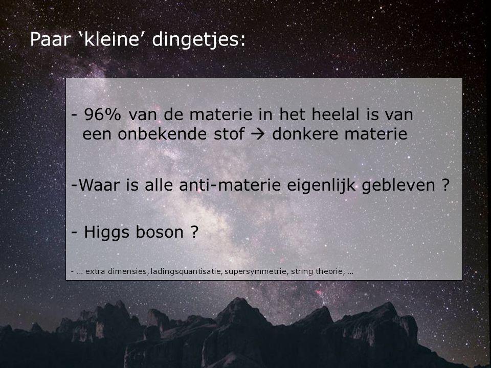 - 96% van de materie in het heelal is van een onbekende stof  donkere materie -Waar is alle anti-materie eigenlijk gebleven ? - Higgs boson ? - … ext