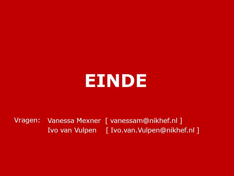 EINDE Vanessa Mexner [ vanessam@nikhef.nl ] Ivo van Vulpen [ Ivo.van.Vulpen@nikhef.nl ] Vragen: