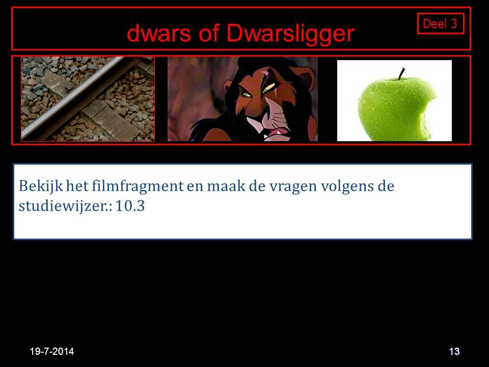 13 Bekijk het filmfragment en maak de vragen volgens de studiewijzer.: 10.3 19-7-2014 Deel 1 dwars of Dwarsligger Deel 3