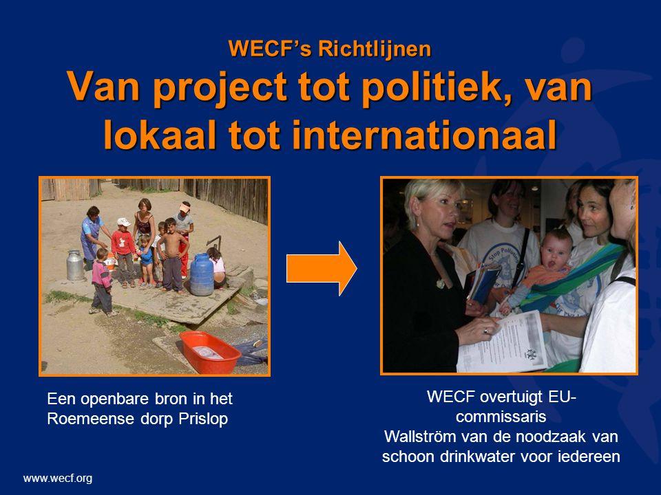 www.wecf.org WECF's Richtlijnen Van project tot politiek, van lokaal tot internationaal Een openbare bron in het Roemeense dorp Prislop WECF overtuigt EU- commissaris Wallström van de noodzaak van schoon drinkwater voor iedereen