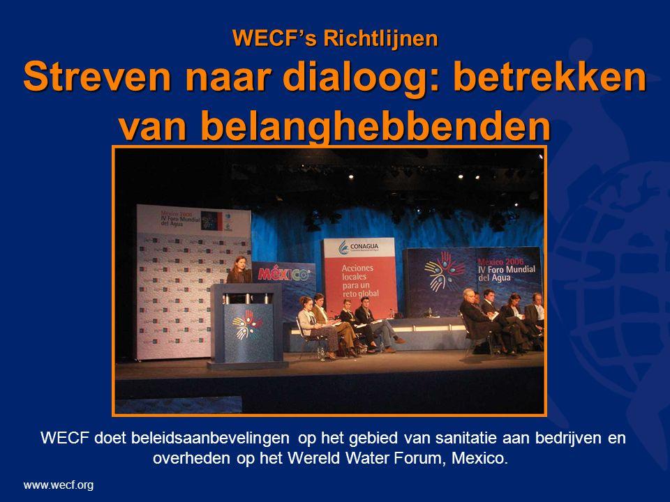 www.wecf.org WECF's Richtlijnen Streven naar dialoog: betrekken van belanghebbenden WECF doet beleidsaanbevelingen op het gebied van sanitatie aan bedrijven en overheden op het Wereld Water Forum, Mexico.