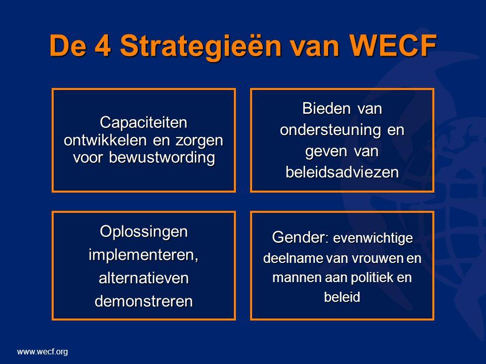 www.wecf.org De 4 Strategieën van WECF Gender : evenwichtige deelname van vrouwen en mannen aan politiek en beleid Oplossingen implementeren, alternatieven demonstreren Bieden van ondersteuning en geven van beleidsadviezen Capaciteiten ontwikkelen en zorgen voor bewustwording