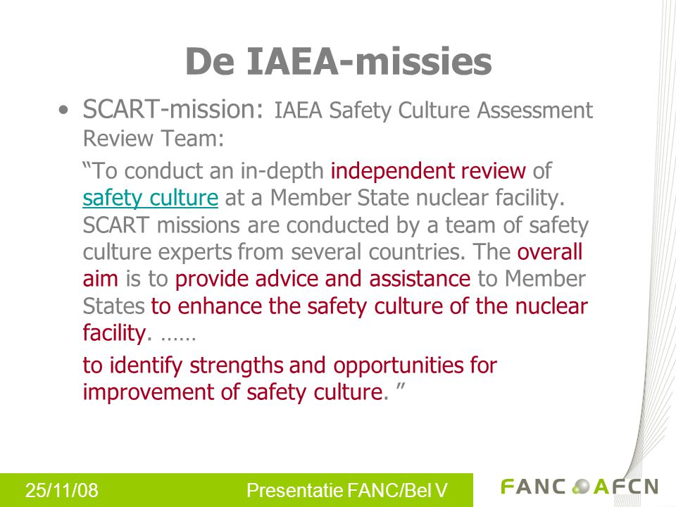 "25/11/08 Presentatie FANC/Bel V De IAEA-missies SCART-mission: IAEA Safety Culture Assessment Review Team: ""To conduct an in-depth independent review"