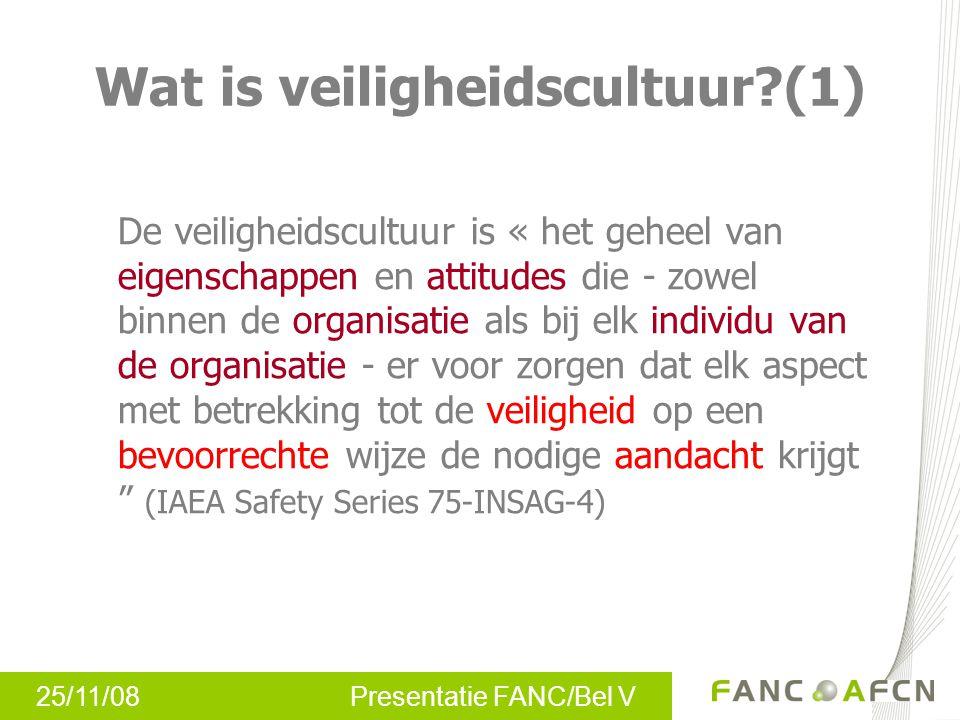 25/11/08 Presentatie FANC/Bel V Wat is veiligheidscultuur?(1) De veiligheidscultuur is « het geheel van eigenschappen en attitudes die - zowel binnen