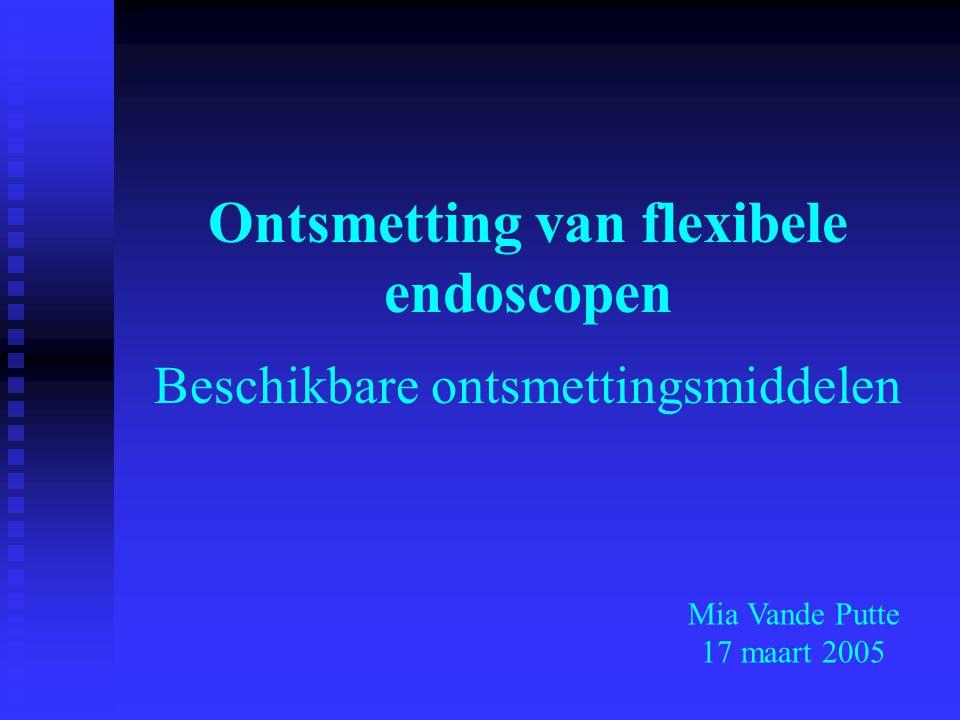 Ontsmetting van flexibele endoscopen Beschikbare ontsmettingsmiddelen Mia Vande Putte 17 maart 2005