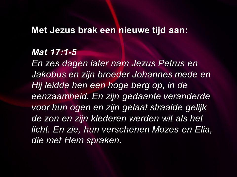 Met Jezus brak een nieuwe tijd aan: Mat 17:1-5 En zes dagen later nam Jezus Petrus en Jakobus en zijn broeder Johannes mede en Hij leidde hen een hoge