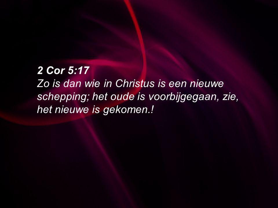 2 Cor 5:17 Zo is dan wie in Christus is een nieuwe schepping; het oude is voorbijgegaan, zie, het nieuwe is gekomen.!