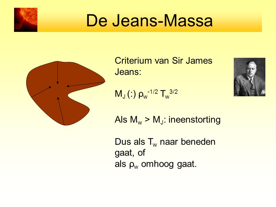 De Jeans-Massa Criterium van Sir James Jeans: M J (:) ρ w -1/2 T w 3/2 Als M w > M J : ineenstorting Dus als T w naar beneden gaat, of als ρ w omhoog