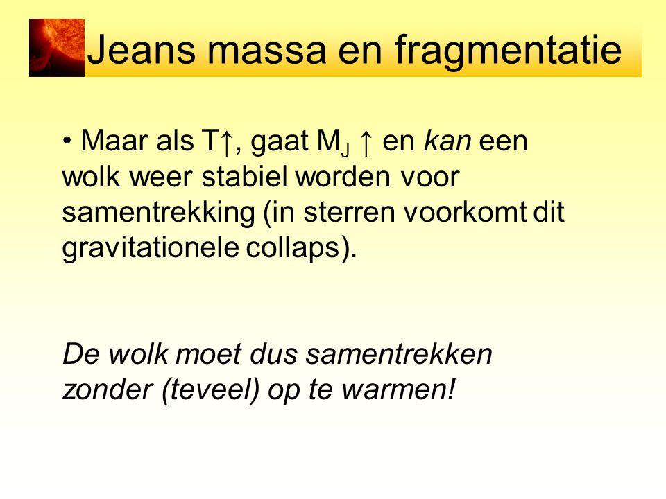 Jeans massa en fragmentatie Maar als T↑, gaat M J ↑ en kan een wolk weer stabiel worden voor samentrekking (in sterren voorkomt dit gravitationele col