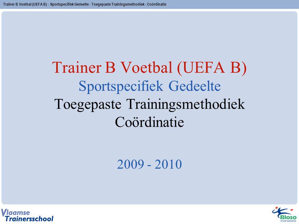 Trainer B Voetbal (UEFA B) Sportspecifiek Gedeelte Toegepaste Trainingsmethodiek Coördinatie 2009 - 2010 Trainer B Voetbal (UEFA B) - Sportspecifiek G
