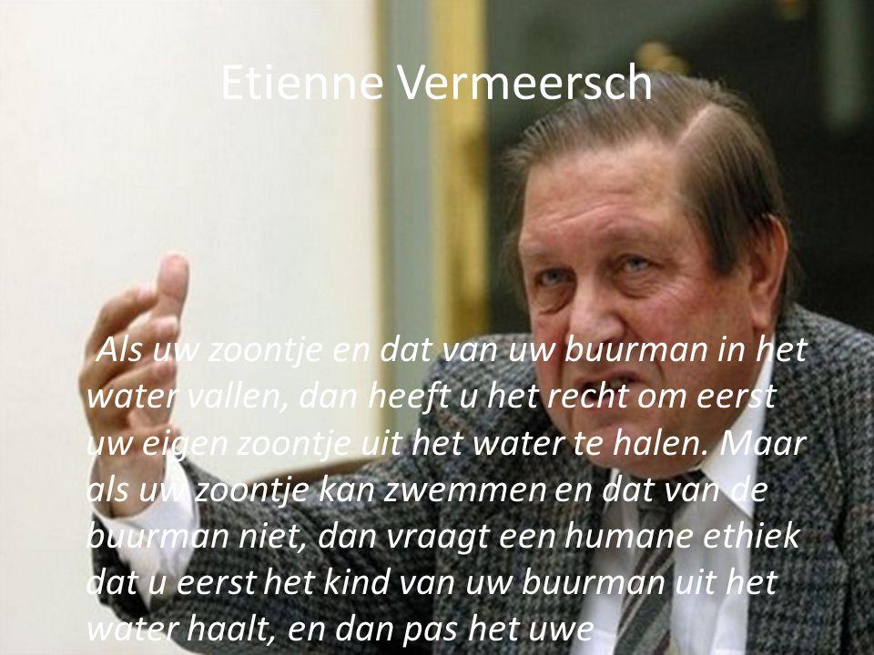 Etienne Vermeersch Als uw zoontje en dat van uw buurman in het water vallen, dan heeft u het recht om eerst uw eigen zoontje uit het water te halen. M