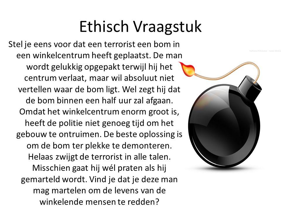 Ethisch Vraagstuk Stel je eens voor dat een terrorist een bom in een winkelcentrum heeft geplaatst. De man wordt gelukkig opgepakt terwijl hij het cen