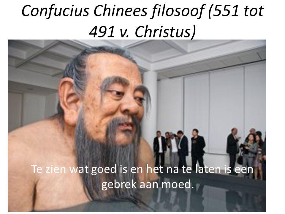 Confucius Chinees filosoof (551 tot 491 v. Christus) Te zien wat goed is en het na te laten is een gebrek aan moed.