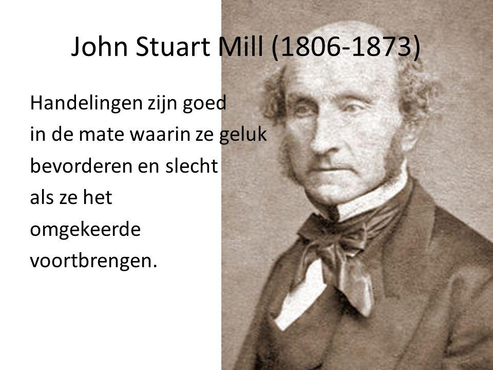 John Stuart Mill (1806-1873) Handelingen zijn goed in de mate waarin ze geluk bevorderen en slecht als ze het omgekeerde voortbrengen.