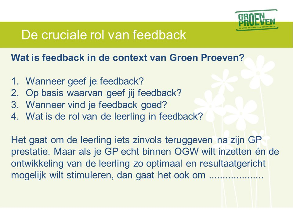 De cruciale rol van feedback Wat is feedback in de context van Groen Proeven? 1.Wanneer geef je feedback? 2.Op basis waarvan geef jij feedback? 3.Wann