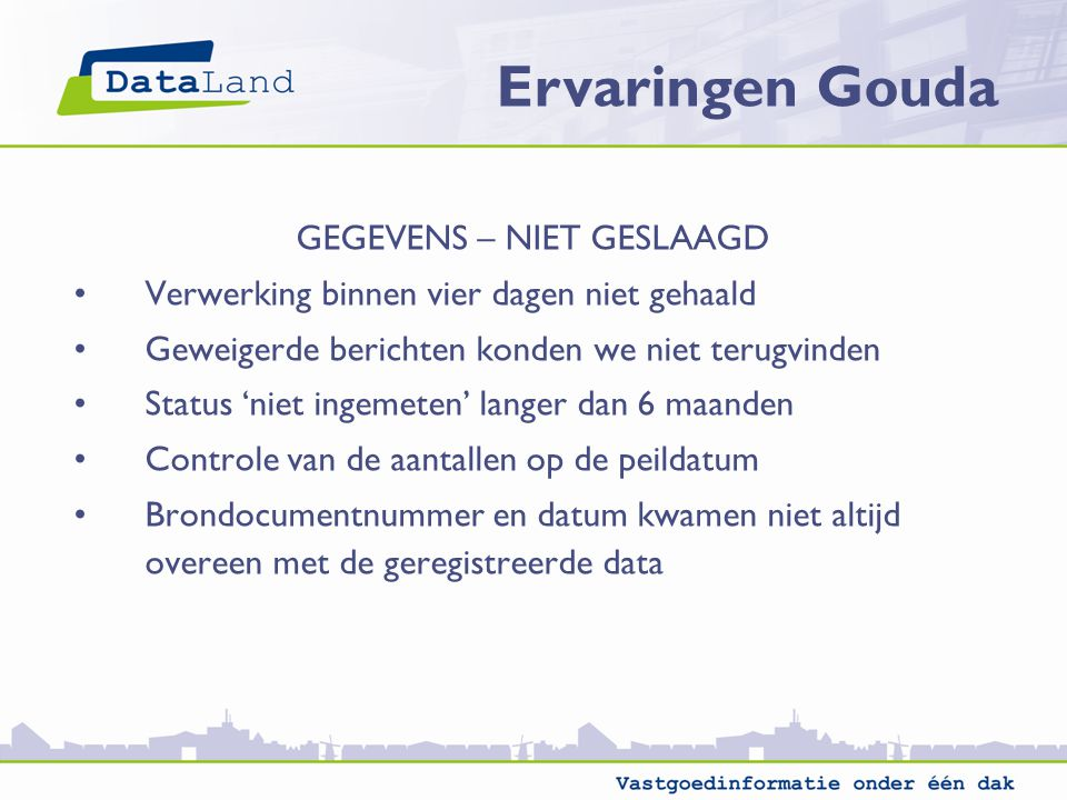Ervaringen Gouda GEGEVENS – NIET GESLAAGD Verwerking binnen vier dagen niet gehaald Geweigerde berichten konden we niet terugvinden Status 'niet ingem
