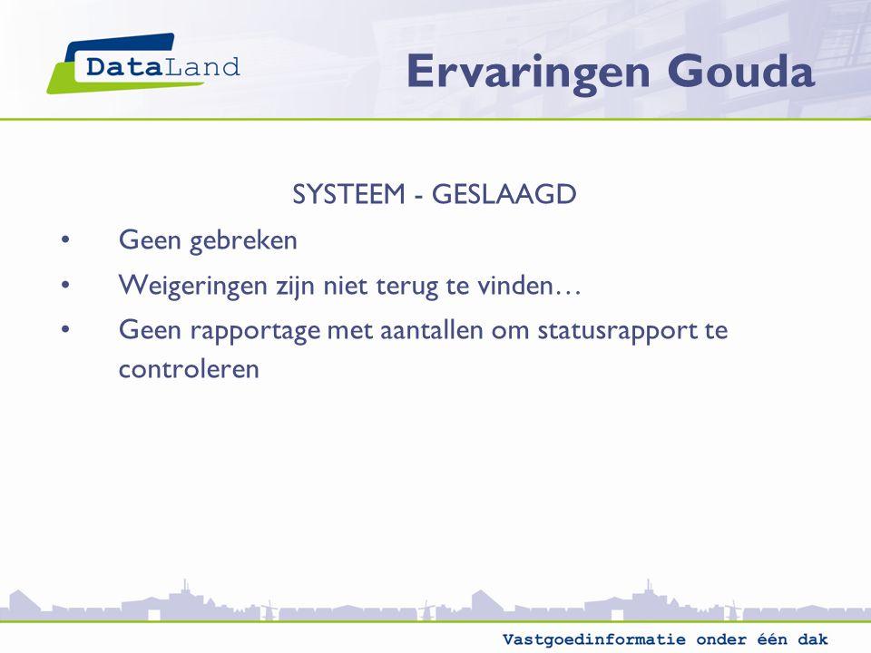 Ervaringen Gouda SYSTEEM - GESLAAGD Geen gebreken Weigeringen zijn niet terug te vinden… Geen rapportage met aantallen om statusrapport te controleren