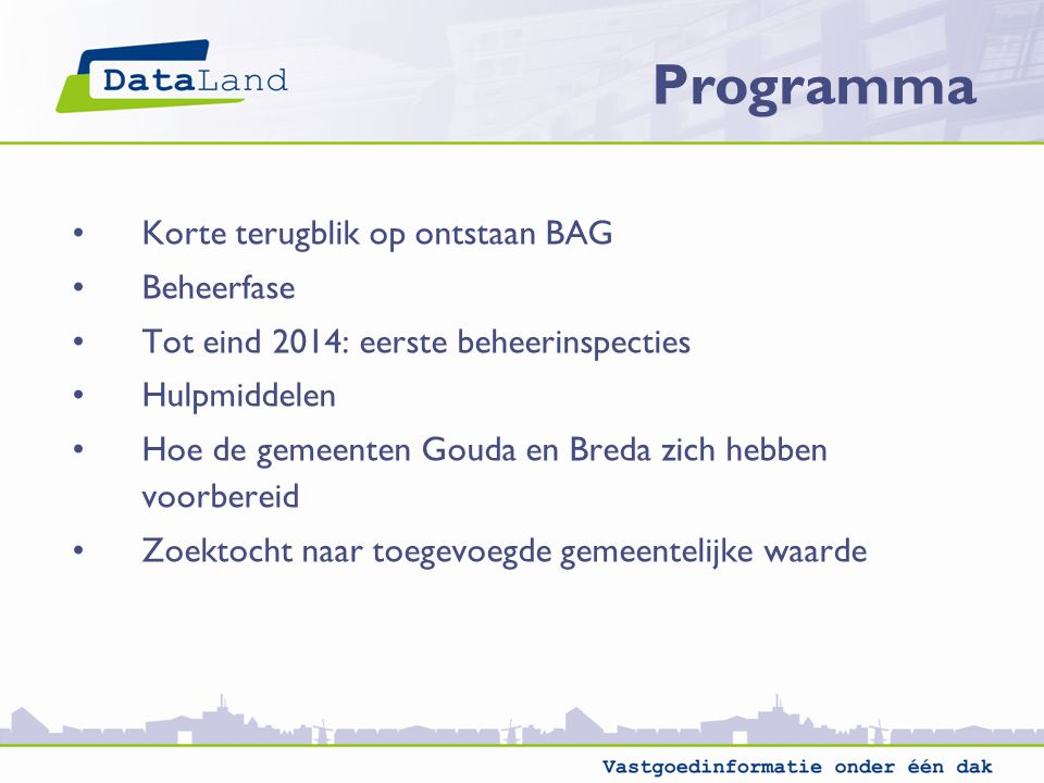 Korte terugblik op ontstaan BAG Beheerfase Tot eind 2014: eerste beheerinspecties Hulpmiddelen Hoe de gemeenten Gouda en Breda zich hebben voorbereid Zoektocht naar toegevoegde gemeentelijke waarde Programma