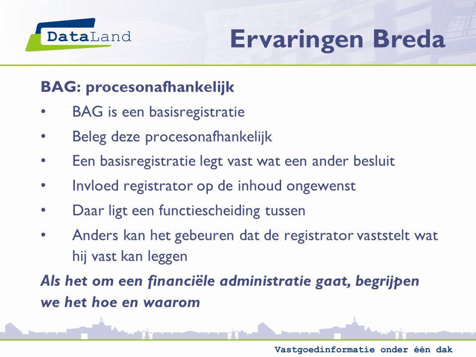 Ervaringen Breda BAG: procesonafhankelijk BAG is een basisregistratie Beleg deze procesonafhankelijk Een basisregistratie legt vast wat een ander besl