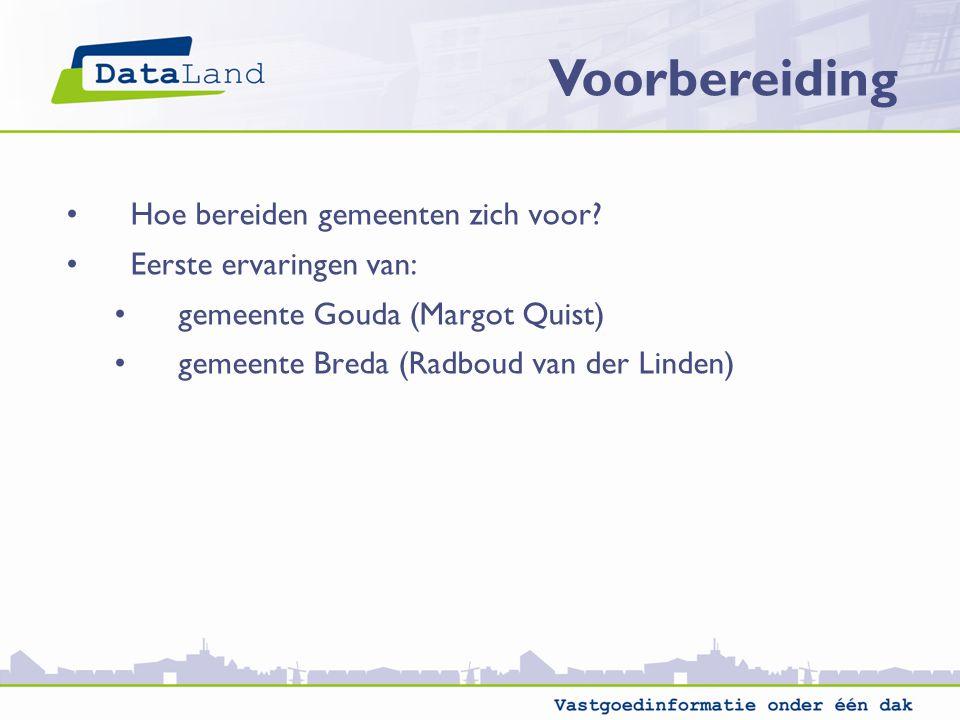 Voorbereiding Hoe bereiden gemeenten zich voor? Eerste ervaringen van: gemeente Gouda (Margot Quist) gemeente Breda (Radboud van der Linden)
