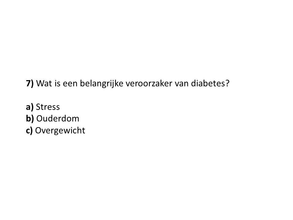7) Wat is een belangrijke veroorzaker van diabetes? a) Stress b) Ouderdom c) Overgewicht