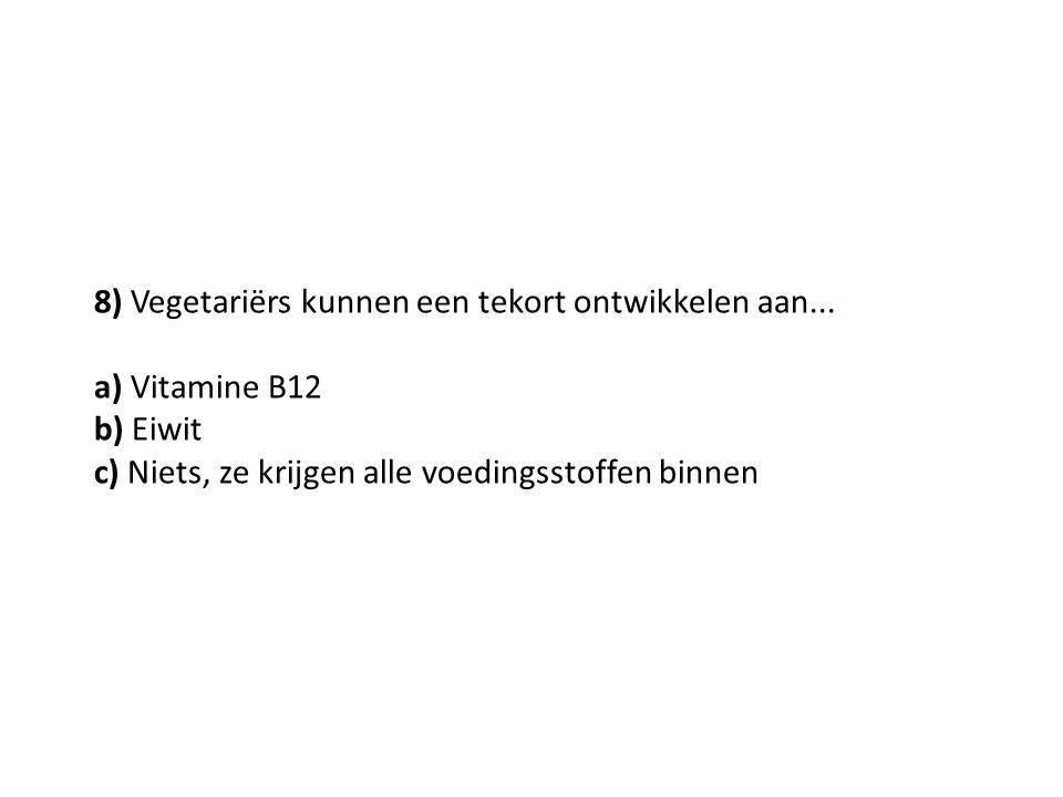 8) Vegetariërs kunnen een tekort ontwikkelen aan... a) Vitamine B12 b) Eiwit c) Niets, ze krijgen alle voedingsstoffen binnen