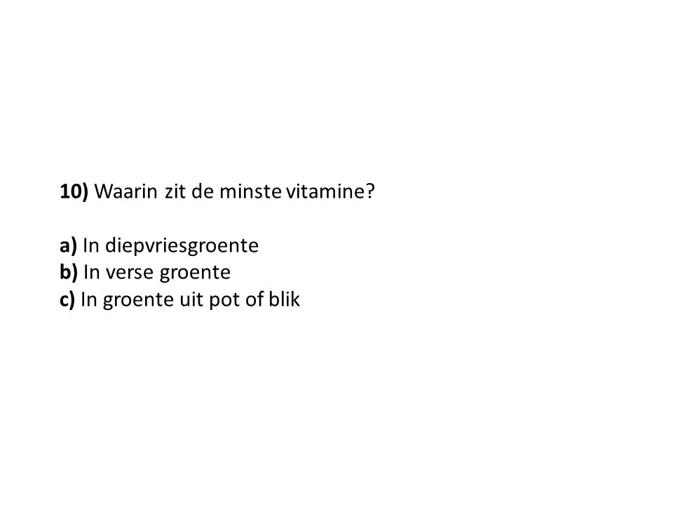 10) Waarin zit de minste vitamine? a) In diepvriesgroente b) In verse groente c) In groente uit pot of blik