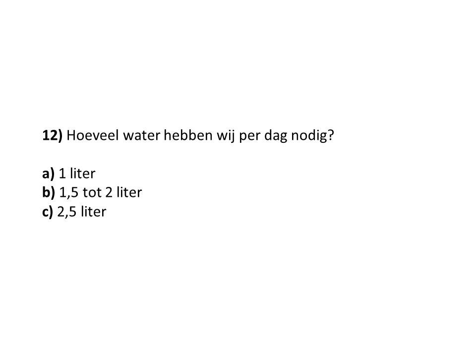 12) Hoeveel water hebben wij per dag nodig? a) 1 liter b) 1,5 tot 2 liter c) 2,5 liter