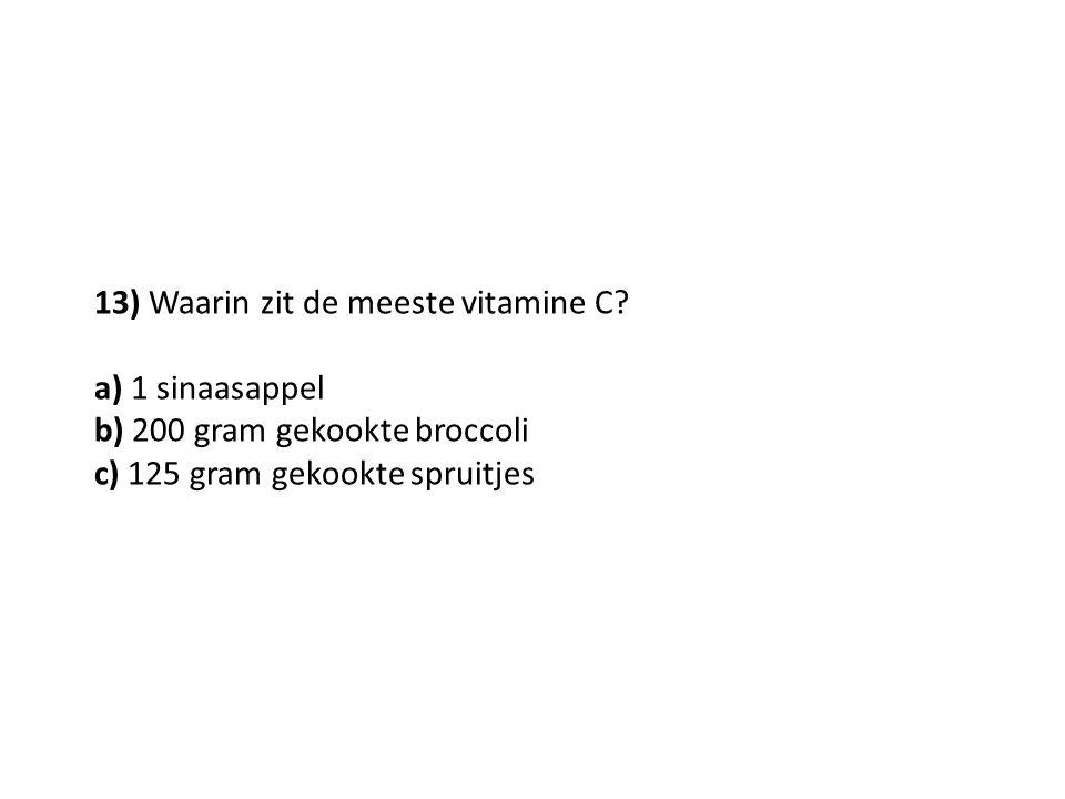 13) Waarin zit de meeste vitamine C? a) 1 sinaasappel b) 200 gram gekookte broccoli c) 125 gram gekookte spruitjes