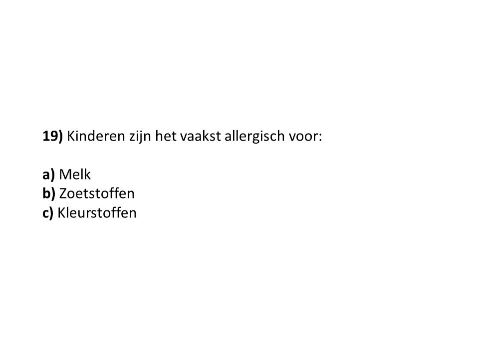 19) Kinderen zijn het vaakst allergisch voor: a) Melk b) Zoetstoffen c) Kleurstoffen