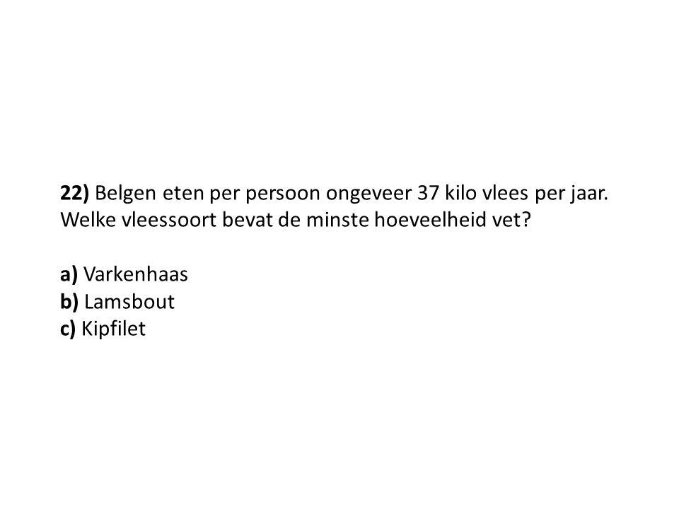 22) Belgen eten per persoon ongeveer 37 kilo vlees per jaar. Welke vleessoort bevat de minste hoeveelheid vet? a) Varkenhaas b) Lamsbout c) Kipfilet