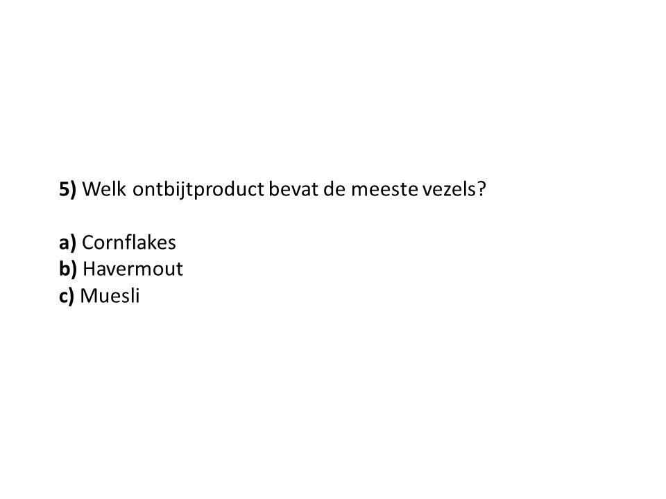 5) Welk ontbijtproduct bevat de meeste vezels? a) Cornflakes b) Havermout c) Muesli