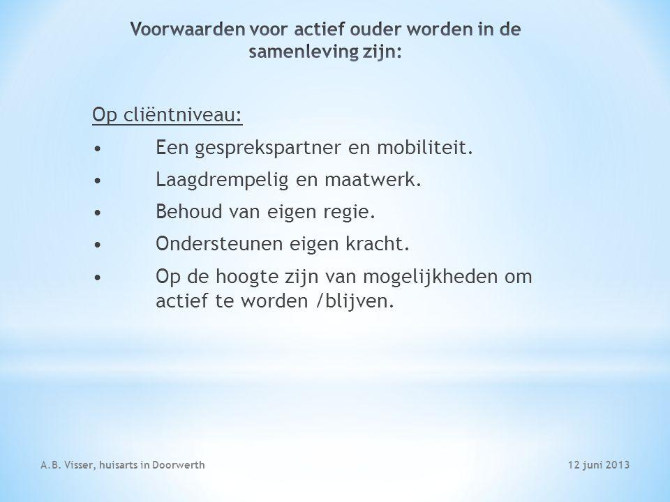 12 juni 2013A.B. Visser, huisarts in Doorwerth Op cliëntniveau: Een gesprekspartner en mobiliteit. Laagdrempelig en maatwerk. Behoud van eigen regie.
