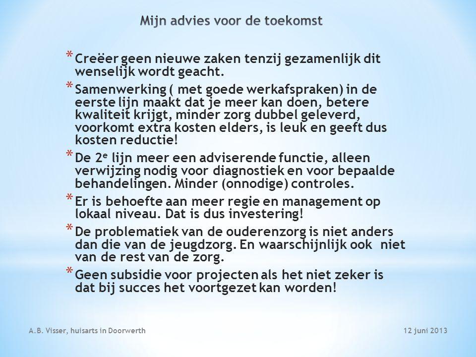 12 juni 2013A.B. Visser, huisarts in Doorwerth * Creëer geen nieuwe zaken tenzij gezamenlijk dit wenselijk wordt geacht. * Samenwerking ( met goede we