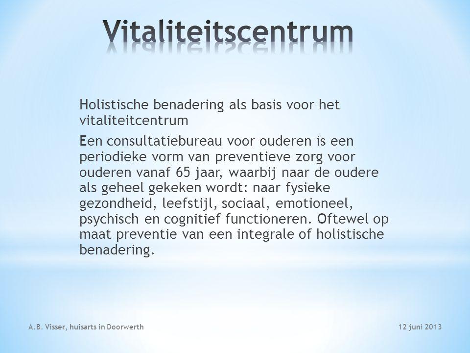 12 juni 2013A.B. Visser, huisarts in Doorwerth Holistische benadering als basis voor het vitaliteitcentrum Een consultatiebureau voor ouderen is een p