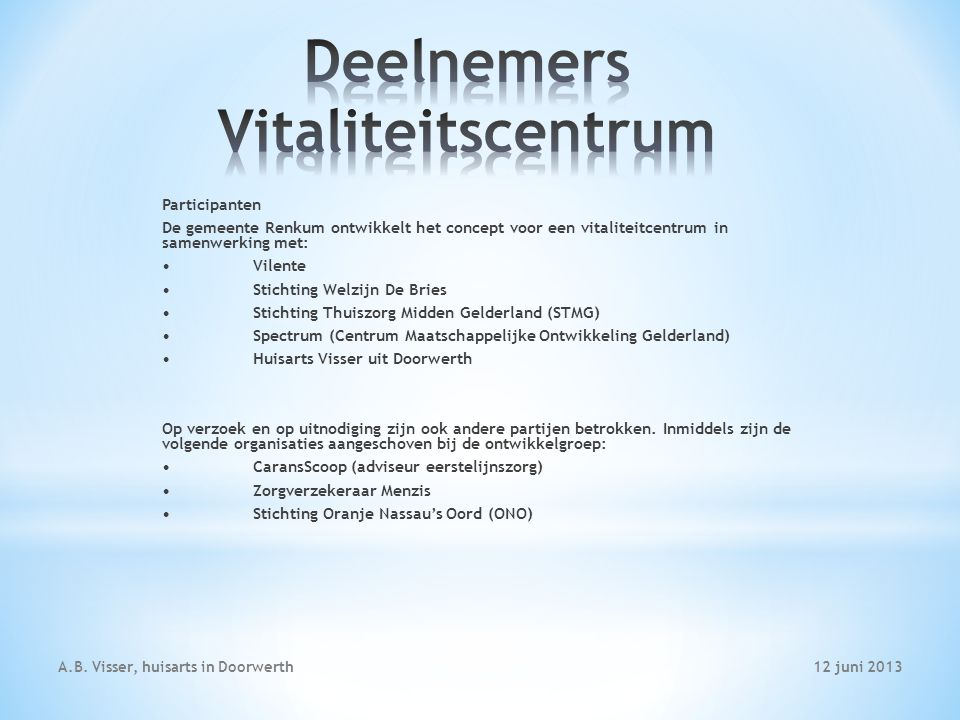 12 juni 2013A.B. Visser, huisarts in Doorwerth Participanten De gemeente Renkum ontwikkelt het concept voor een vitaliteitcentrum in samenwerking met: