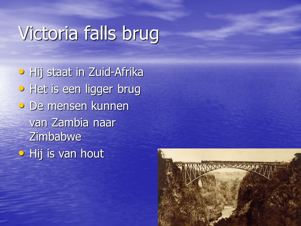 Victoria falls brug Hij staat in Zuid-Afrika Hij staat in Zuid-Afrika Het is een ligger brug Het is een ligger brug De mensen kunnen De mensen kunnen van Zambia naar Zimbabwe Hij is van hout Hij is van hout