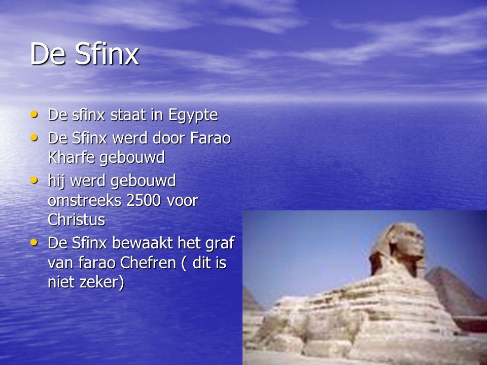 De Sfinx De sfinx staat in Egypte De sfinx staat in Egypte De Sfinx werd door Farao Kharfe gebouwd De Sfinx werd door Farao Kharfe gebouwd hij werd gebouwd omstreeks 2500 voor Christus hij werd gebouwd omstreeks 2500 voor Christus De Sfinx bewaakt het graf van farao Chefren ( dit is niet zeker) De Sfinx bewaakt het graf van farao Chefren ( dit is niet zeker)